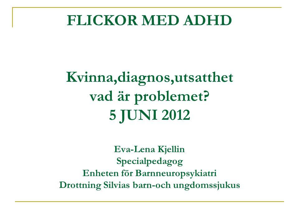 FLICKOR MED ADHD Kvinna,diagnos,utsatthet vad är problemet? 5 JUNI 2012 Eva-Lena Kjellin Specialpedagog Enheten för Barnneuropsykiatri Drottning Silvi