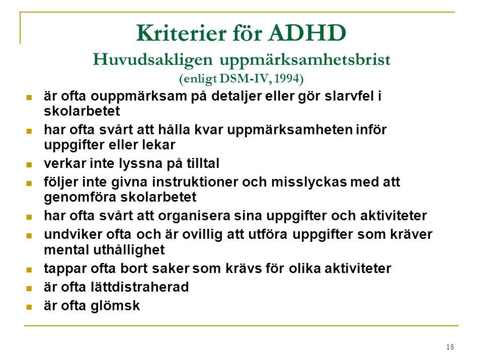 18 Kriterier för ADHD Huvudsakligen uppmärksamhetsbrist (enligt DSM-IV, 1994) är ofta ouppmärksam på detaljer eller gör slarvfel i skolarbetet har oft