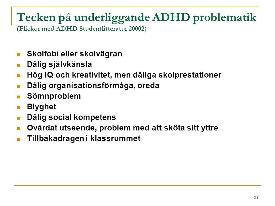 21 Tecken på underliggande ADHD problematik (Flickor med ADHD Studentlitteratur 20002) Skolfobi eller skolvägran Dålig självkänsla Hög IQ och kreativi