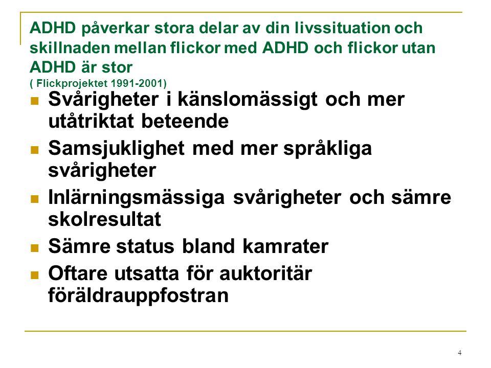 Omständigheter och sökorsak för tonårsflickor med ADHD de senaste 2 åren (Svenny Kopp Stockholm 110325) Varit på rymmen o Blivit våldtagen Internet beroende- sexuellt utsatt Mobbad/trakasserad via facebook Anmält föräldrarna för våld/vill ej bo hemma Droger/alkoholmissbruk Associerat sig med äldre olämpliga kompisar Använt andras kontokort/ köpt för mycket Varit delaktig i rånöverfall Slagit ner andra flickor Våld mot föräldrar Blivit fysisk och psykiskt misshandlad av pojkvänner Stor skolfrånvarao Skadar sig själv
