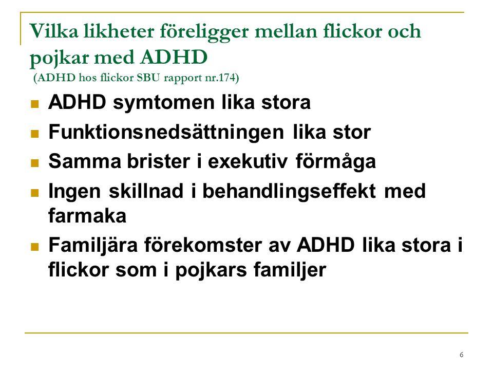 7 Vilka skillnader föreligger mellan flickor och pojkar med ADHD (ADHD hos flickor SBU rapport nr 174) Pojkar med ADHD är den vanliga ADHD-pojken medan flickan är den ovanliga ADHD-flickan Flickor är mer trotsiga gentemot mödrar än lärare och andra vuxna Flickor har lägre självkänsla än pojkar Flickor med ADHD behandlas mindre med farmaka och andra behandlingar än pojkar med ADHD Flickor röker mer och ev.