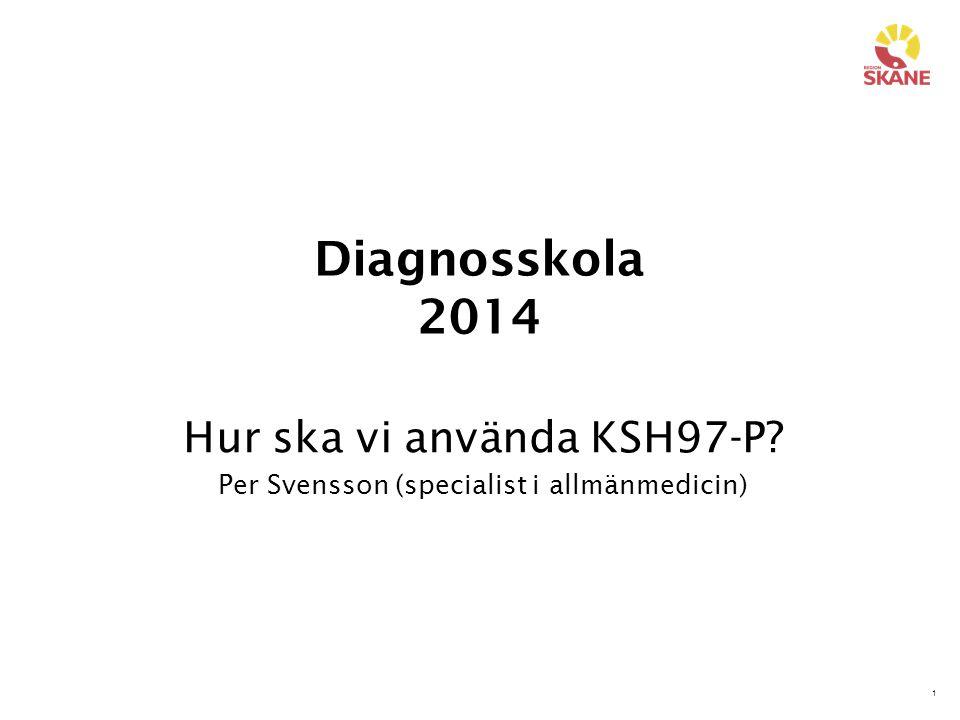 1 Diagnosskola 2014 Hur ska vi använda KSH97-P? Per Svensson (specialist i allmänmedicin)