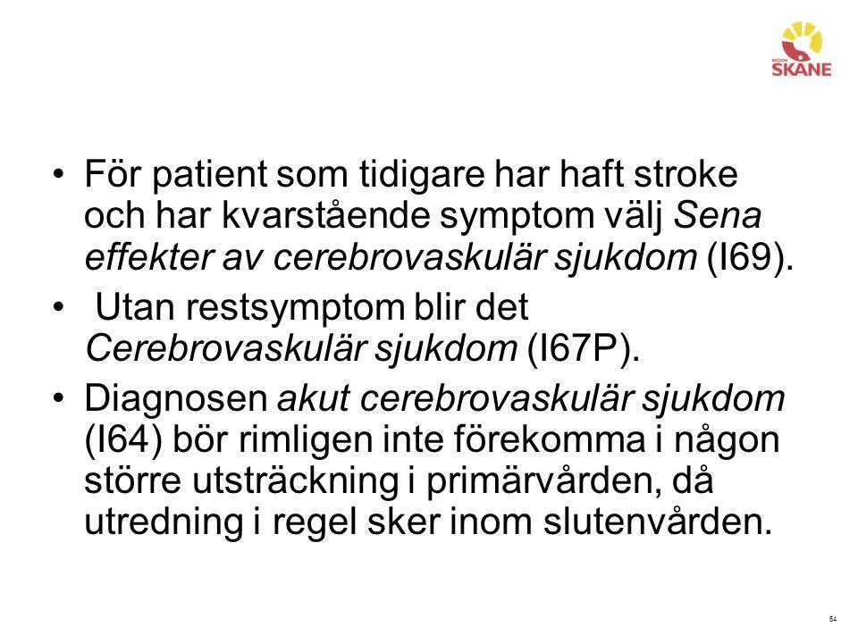 64 För patient som tidigare har haft stroke och har kvarstående symptom välj Sena effekter av cerebrovaskulär sjukdom (I69). Utan restsymptom blir det