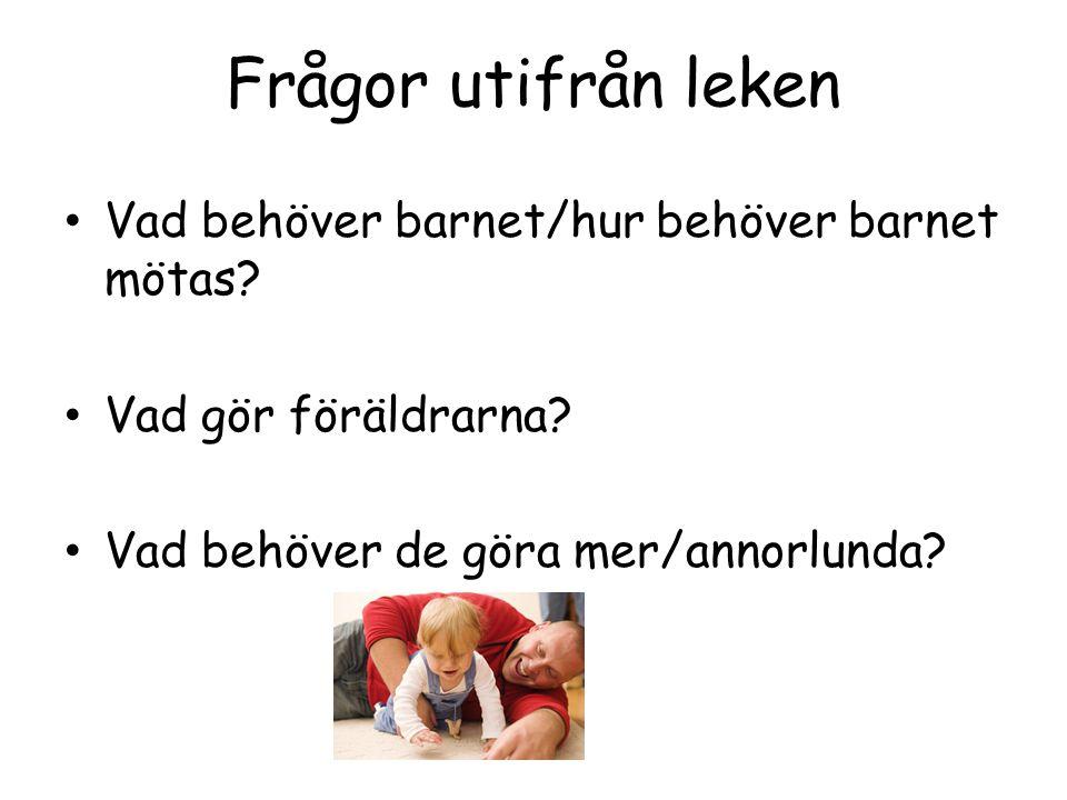 Frågor utifrån leken Vad behöver barnet/hur behöver barnet mötas? Vad gör föräldrarna? Vad behöver de göra mer/annorlunda?