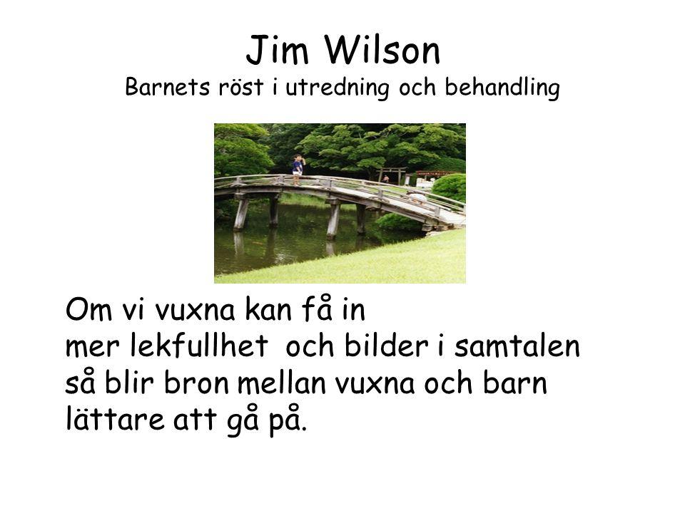 Jim Wilson Barnets röst i utredning och behandling Om vi vuxna kan få in mer lekfullhet och bilder i samtalen så blir bron mellan vuxna och barn lätta
