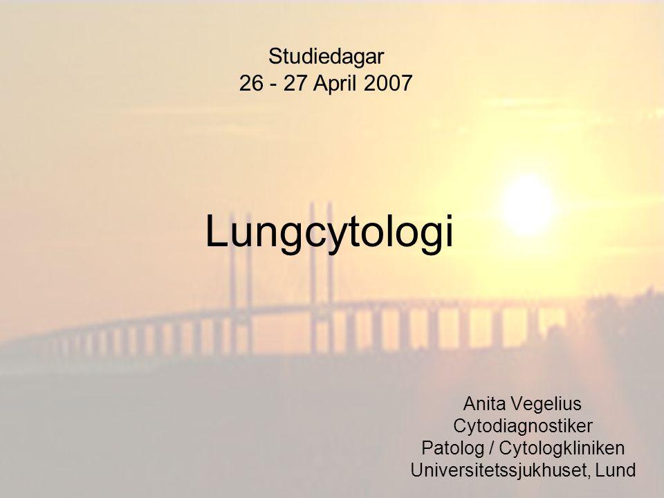 Lungcytologi Anita Vegelius Cytodiagnostiker Patolog / Cytologkliniken Universitetssjukhuset, Lund Studiedagar 26 - 27 April 2007