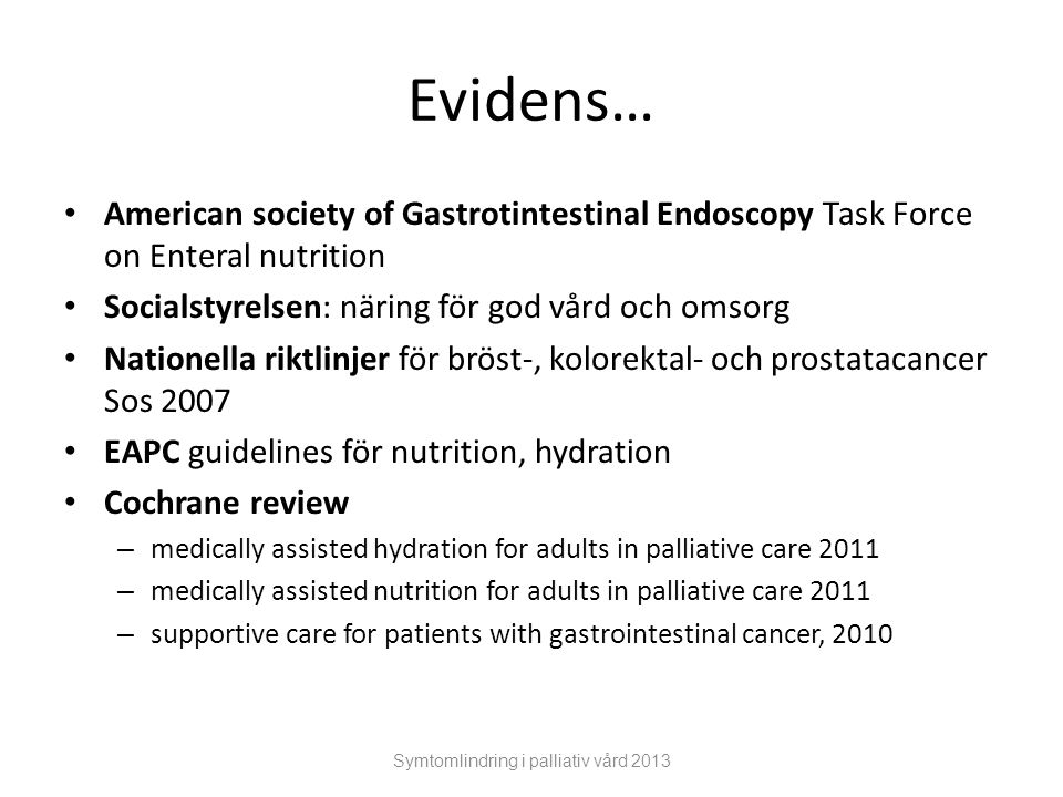 Evidens… American society of Gastrotintestinal Endoscopy Task Force on Enteral nutrition Socialstyrelsen: näring för god vård och omsorg Nationella riktlinjer för bröst-, kolorektal- och prostatacancer Sos 2007 EAPC guidelines för nutrition, hydration Cochrane review – medically assisted hydration for adults in palliative care 2011 – medically assisted nutrition for adults in palliative care 2011 – supportive care for patients with gastrointestinal cancer, 2010 Symtomlindring i palliativ vård 2013