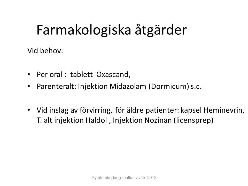 Symtomlindring i palliativ vård 2013 Farmakologiska åtgärder Vid behov: Per oral : tablett Oxascand, Parenteralt: Injektion Midazolam (Dormicum) s.c.