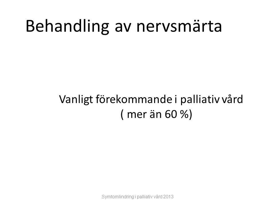 Symtomlindring i palliativ vård 2013 Behandling av nervsmärta Vanligt förekommande i palliativ vård ( mer än 60 %)