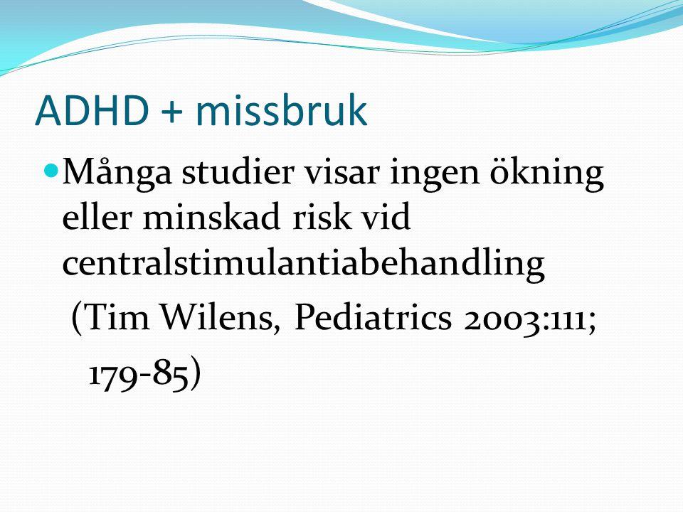 ADHD + missbruk Många studier visar ingen ökning eller minskad risk vid centralstimulantiabehandling (Tim Wilens, Pediatrics 2003:111; 179-85)