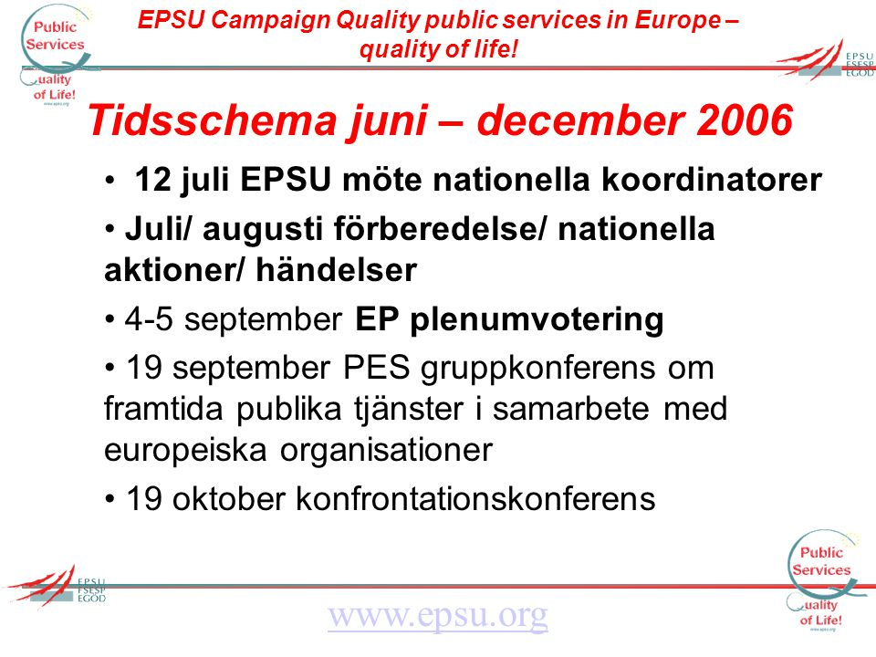 EPSU Campaign Quality public services in Europe – quality of life! www.epsu.org Tidsschema juni – december 2006 12 juli EPSU möte nationella koordinat