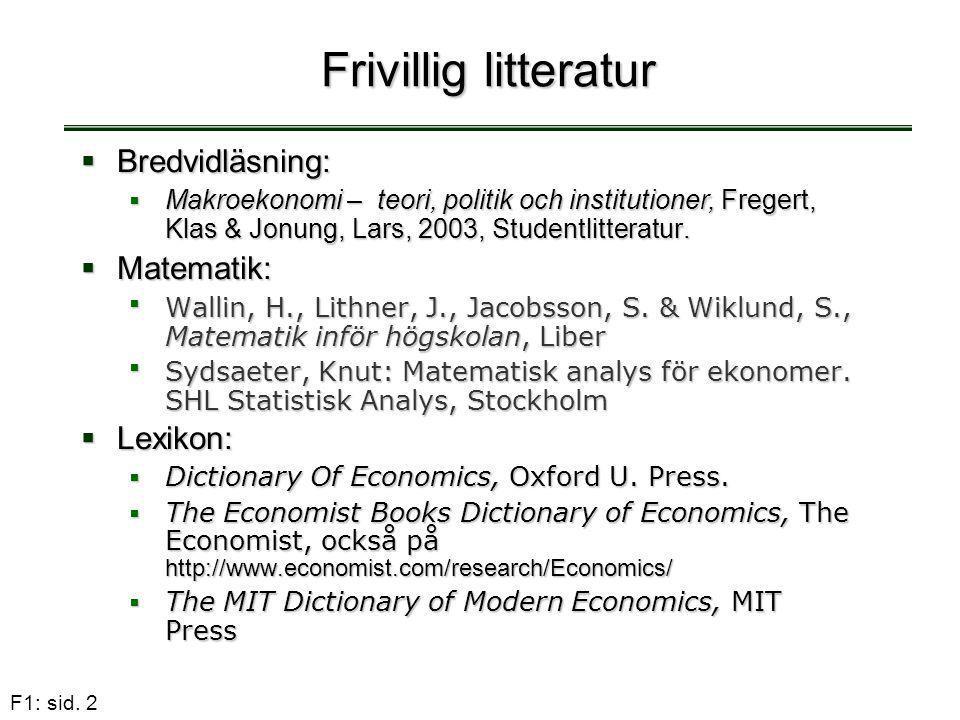 F1: sid. 2 Frivillig litteratur  Bredvidläsning:  Makroekonomi – teori, politik och institutioner, Fregert, Klas & Jonung, Lars, 2003, Studentlitter