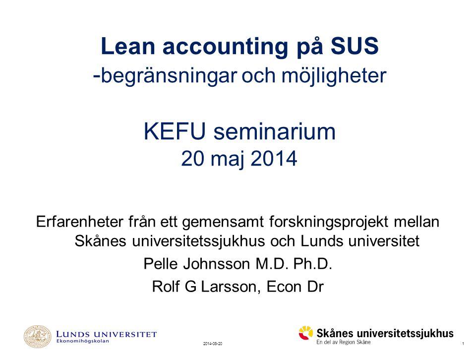 12014-08-20 Lean accounting på SUS - begränsningar och möjligheter KEFU seminarium 20 maj 2014 Erfarenheter från ett gemensamt forskningsprojekt mellan Skånes universitetssjukhus och Lunds universitet Pelle Johnsson M.D.