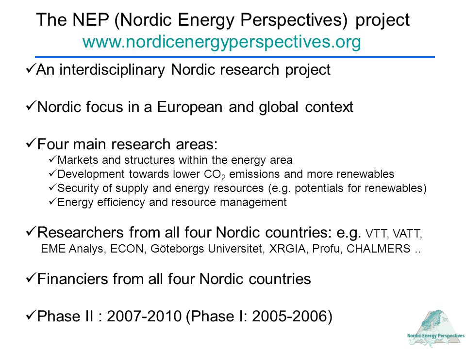 The NEP (Nordic Energy Perspectives) project www.nordicenergyperspectives.org An interdisciplinary Nordic research project Nordic focus in a European and global context Four main research areas: Markets and structures within the energy area Development towards lower CO 2 emissions and more renewables Security of supply and energy resources (e.g.