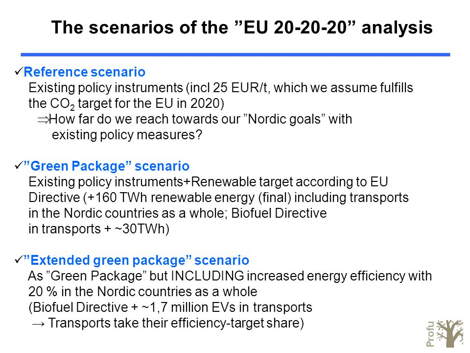 The scenarios of the EU 20-20-20 analysis Reference scenario Existing policy instruments (incl 25 EUR/t, which we assume fulfills the CO 2 target for the EU in 2020)  How far do we reach towards our Nordic goals with existing policy measures.