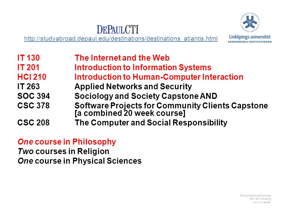Ekonomiska institutionen 581 83 Linköping www.liu.se/eki IT 130The Internet and the Web IT 201 Introduction to Information Systems HCI 210Introduction to Human-Computer Interaction IT 263 Applied Networks and Security SOC 394 Sociology and Society Capstone AND CSC 378 Software Projects for Community Clients Capstone [a combined 20 week course] CSC 208The Computer and Social Responsibility One course in Philosophy Two courses in Religion One course in Physical Sciences http://studyabroad.depaul.edu/destinations/destinations_atlantis.html