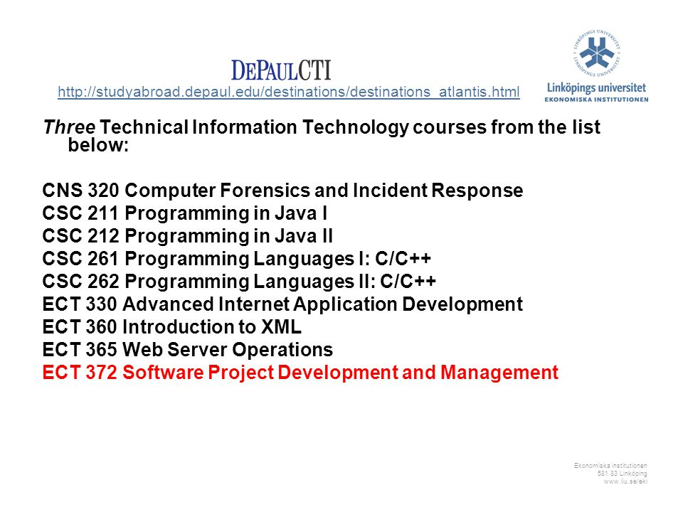 Ekonomiska institutionen 581 83 Linköping www.liu.se/eki Three Technical Information Technology courses from the list below: CNS 320 Computer Forensics and Incident Response CSC 211 Programming in Java I CSC 212 Programming in Java II CSC 261 Programming Languages I: C/C++ CSC 262 Programming Languages II: C/C++ ECT 330 Advanced Internet Application Development ECT 360 Introduction to XML ECT 365 Web Server Operations ECT 372 Software Project Development and Management http://studyabroad.depaul.edu/destinations/destinations_atlantis.html