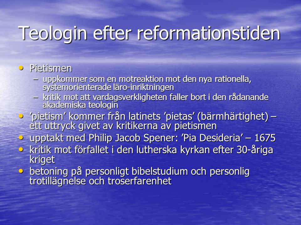 Teologin efter reformationstiden Pietismen Pietismen –uppkommer som en motreaktion mot den nya rationella, systemorienterade läro-inriktningen –kritik