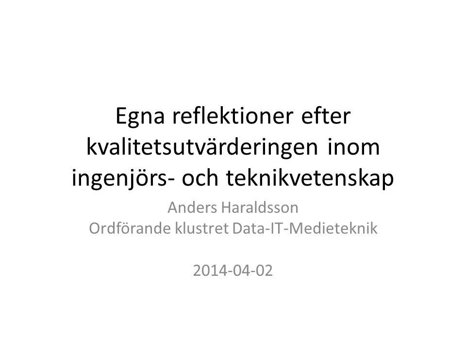Egna reflektioner efter kvalitetsutvärderingen inom ingenjörs- och teknikvetenskap Anders Haraldsson Ordförande klustret Data-IT-Medieteknik 2014-04-02
