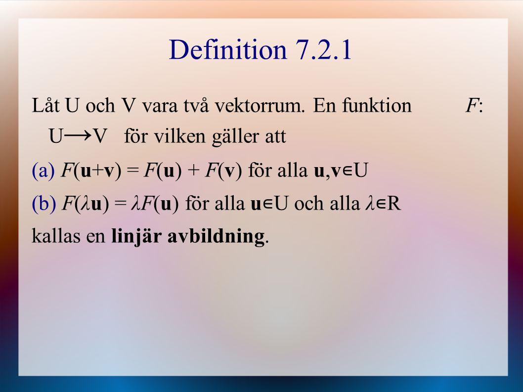 Definition 7.2.1 Låt U och V vara två vektorrum. En funktion F: U → V för vilken gäller att (a) F(u+v) = F(u) + F(v) för alla u,v ∊ U (b) F(λu) = λF(u