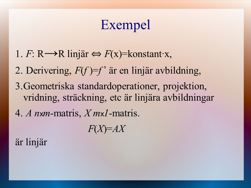 Exempel 1. F: R → R linjär ⇔ F(x)=konstant·x, 2. Derivering, F(f )=f ' är en linjär avbildning, 3.Geometriska standardoperationer, projektion, vridnin
