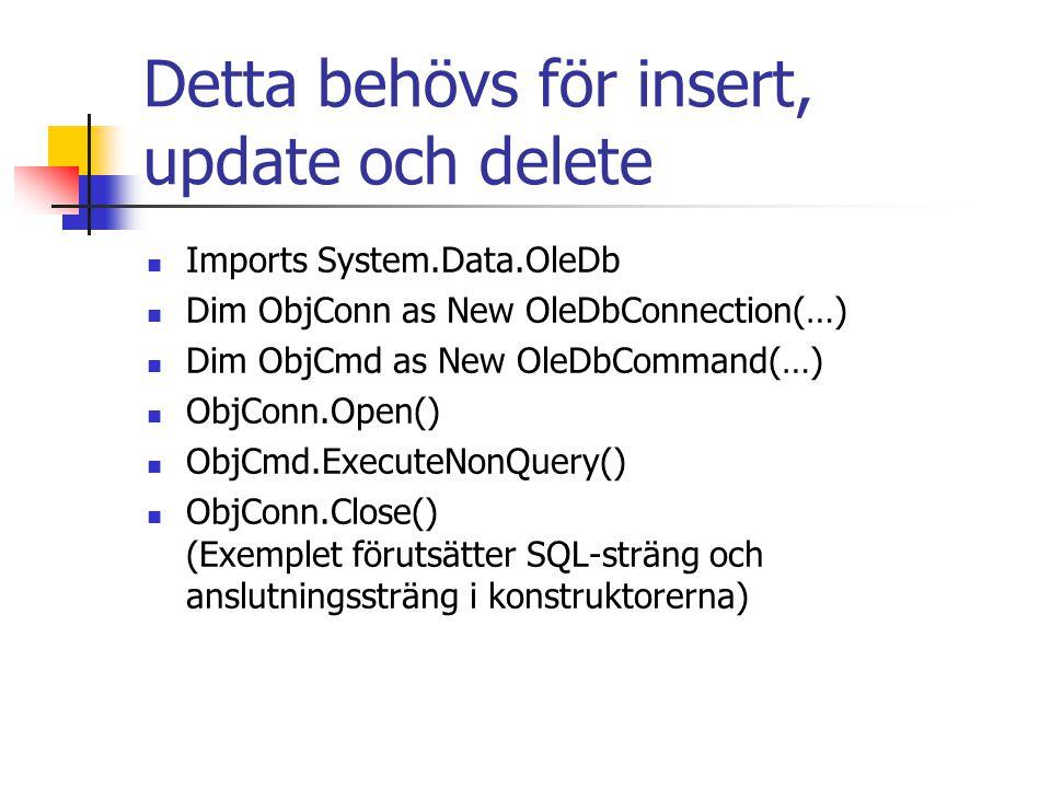 Detta behövs för insert, update och delete Imports System.Data.OleDb Dim ObjConn as New OleDbConnection(…) Dim ObjCmd as New OleDbCommand(…) ObjConn.Open() ObjCmd.ExecuteNonQuery() ObjConn.Close() (Exemplet förutsätter SQL-sträng och anslutningssträng i konstruktorerna)