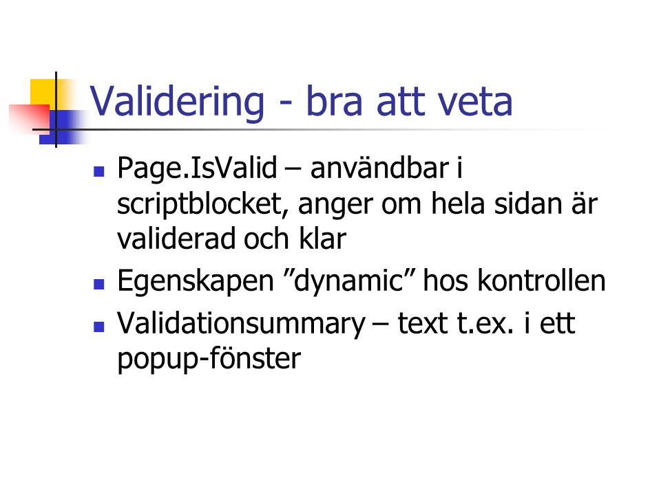 Validering - bra att veta Page.IsValid – användbar i scriptblocket, anger om hela sidan är validerad och klar Egenskapen dynamic hos kontrollen Validationsummary – text t.ex.