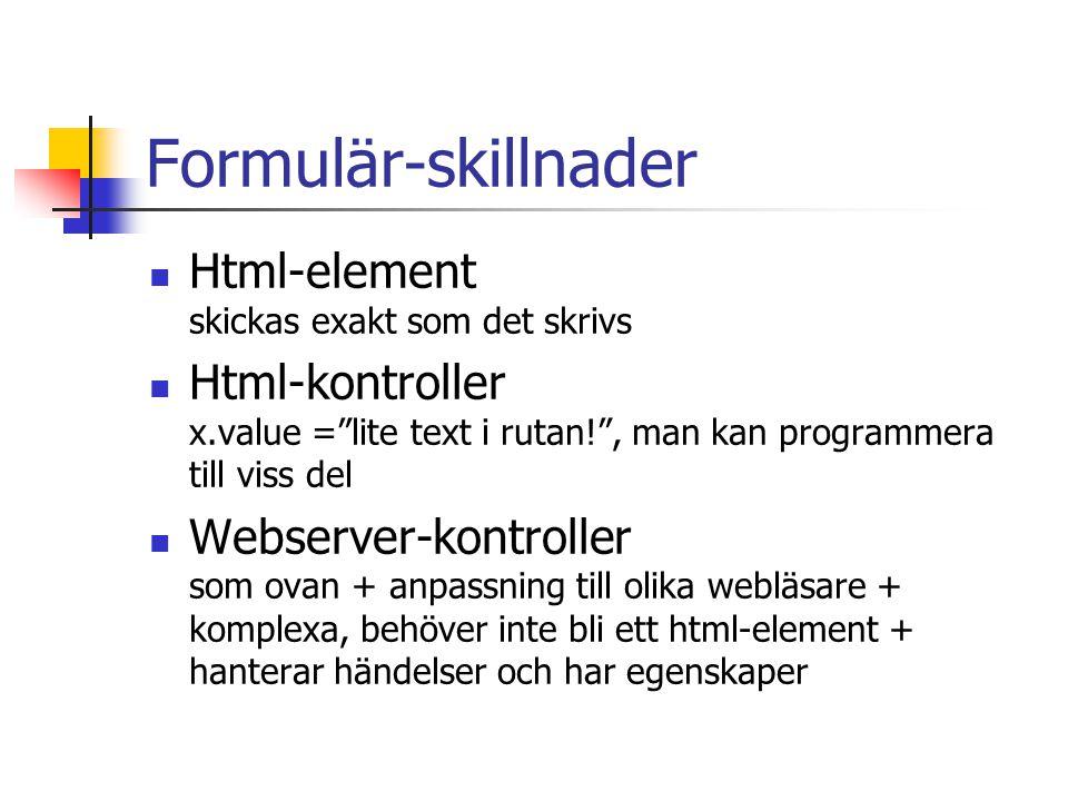 Formulär-skillnader Html-element skickas exakt som det skrivs Html-kontroller x.value = lite text i rutan! , man kan programmera till viss del Webserver-kontroller som ovan + anpassning till olika webläsare + komplexa, behöver inte bli ett html-element + hanterar händelser och har egenskaper