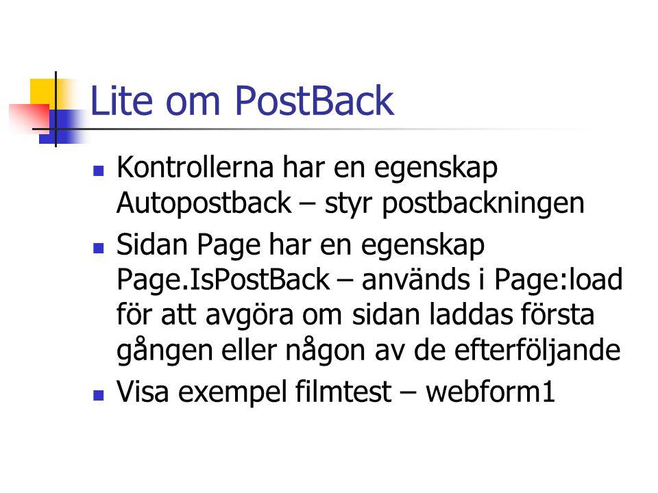Lite om PostBack Kontrollerna har en egenskap Autopostback – styr postbackningen Sidan Page har en egenskap Page.IsPostBack – används i Page:load för att avgöra om sidan laddas första gången eller någon av de efterföljande Visa exempel filmtest – webform1