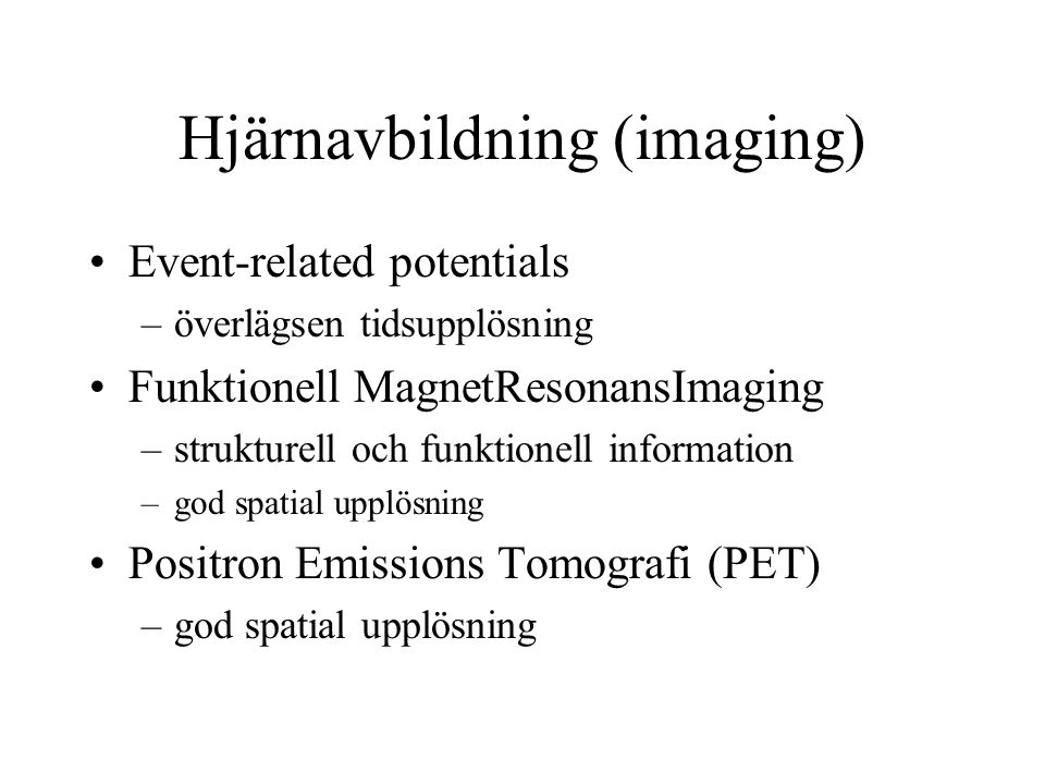 Hjärnavbildning (imaging) Event-related potentials –överlägsen tidsupplösning Funktionell MagnetResonansImaging –strukturell och funktionell information –god spatial upplösning Positron Emissions Tomografi (PET) –god spatial upplösning