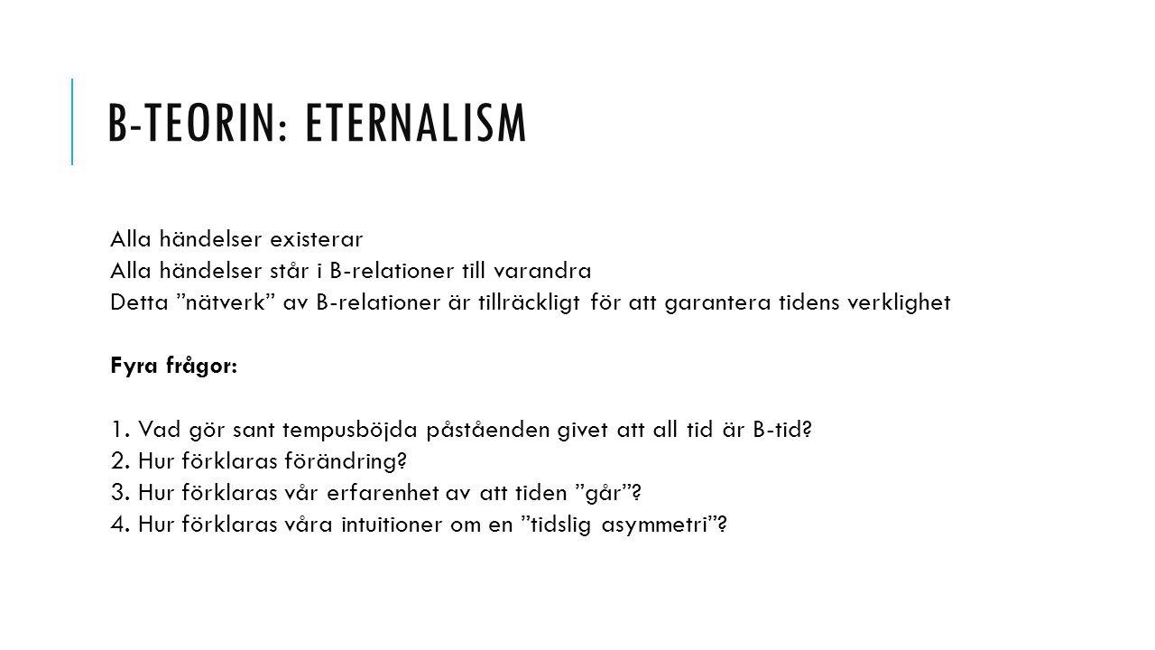 """B-TEORIN: ETERNALISM Alla händelser existerar Alla händelser står i B-relationer till varandra Detta """"nätverk"""" av B-relationer är tillräckligt för att"""
