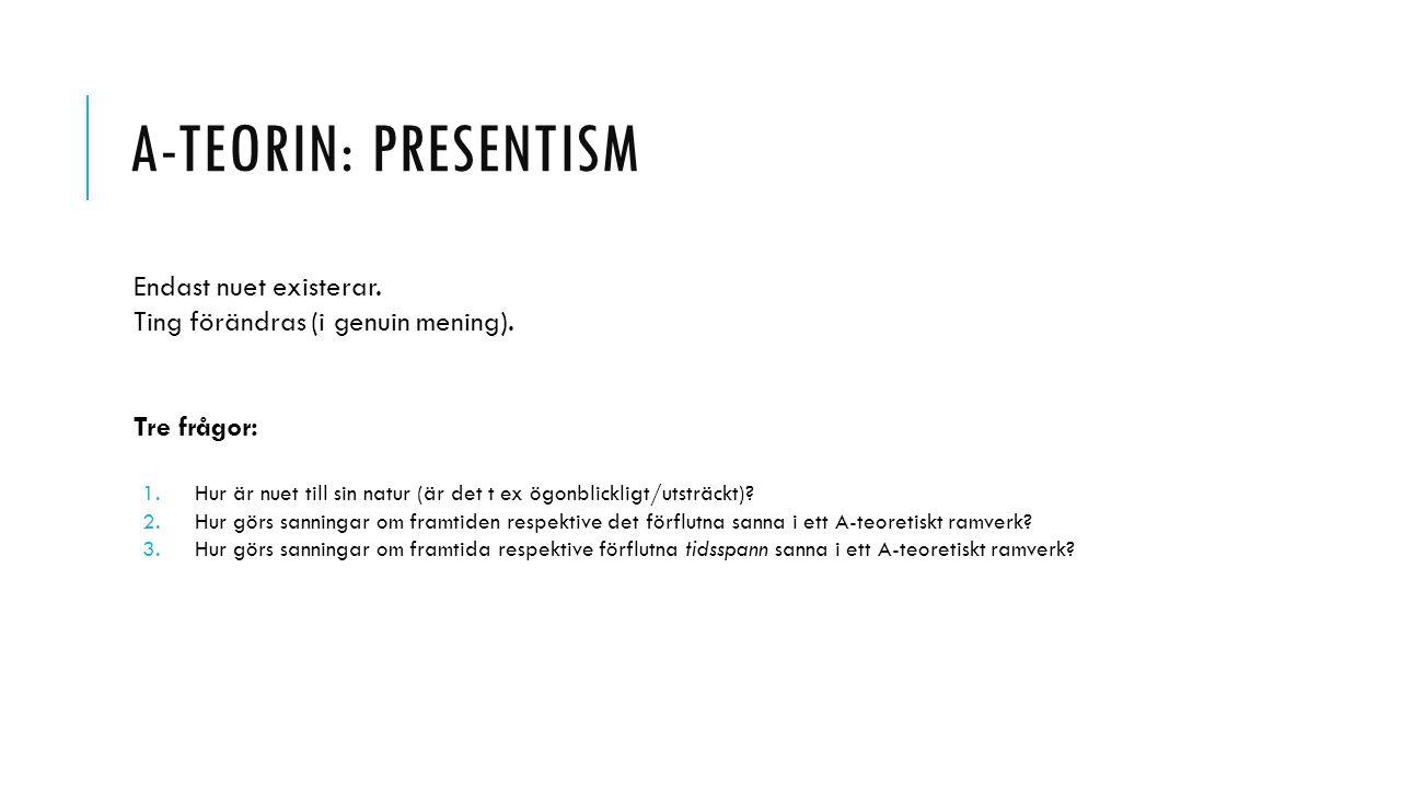 A-TEORIN: PRESENTISM Endast nuet existerar. Ting förändras (i genuin mening). Tre frågor: 1.Hur är nuet till sin natur (är det t ex ögonblickligt/utst