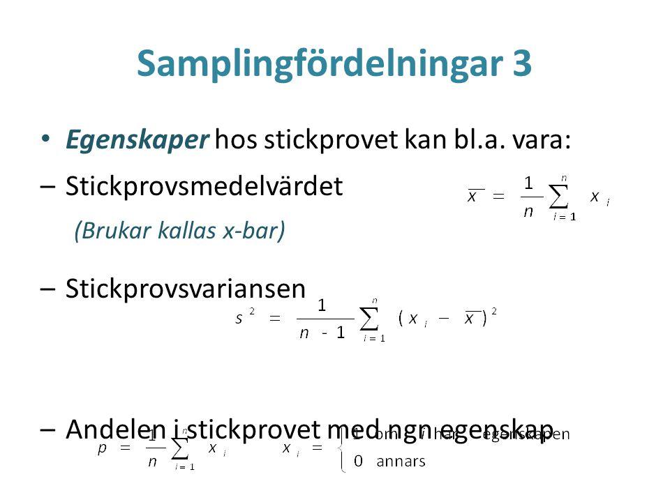Samplingfördelningar 3 Egenskaper hos stickprovet kan bl.a. vara: –Stickprovsmedelvärdet (Brukar kallas x-bar) –Stickprovsvariansen –Andelen i stickpr