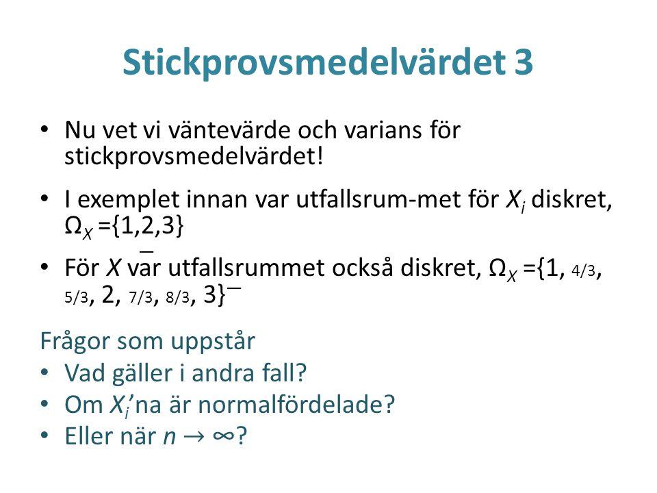 Stickprovsmedelvärdet 3 Nu vet vi väntevärde och varians för stickprovsmedelvärdet! I exemplet innan var utfallsrum-met för X i diskret, Ω X ={1,2,3}