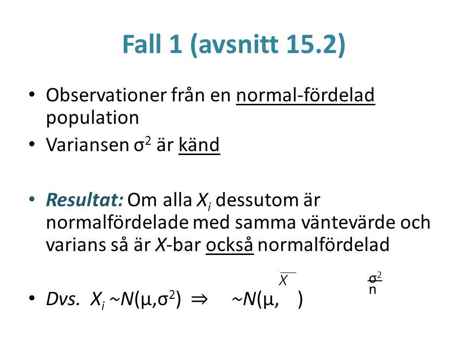Fall 1 (avsnitt 15.2) Observationer från en normal-fördelad population Variansen σ 2 är känd Resultat: Om alla X i dessutom är normalfördelade med sam