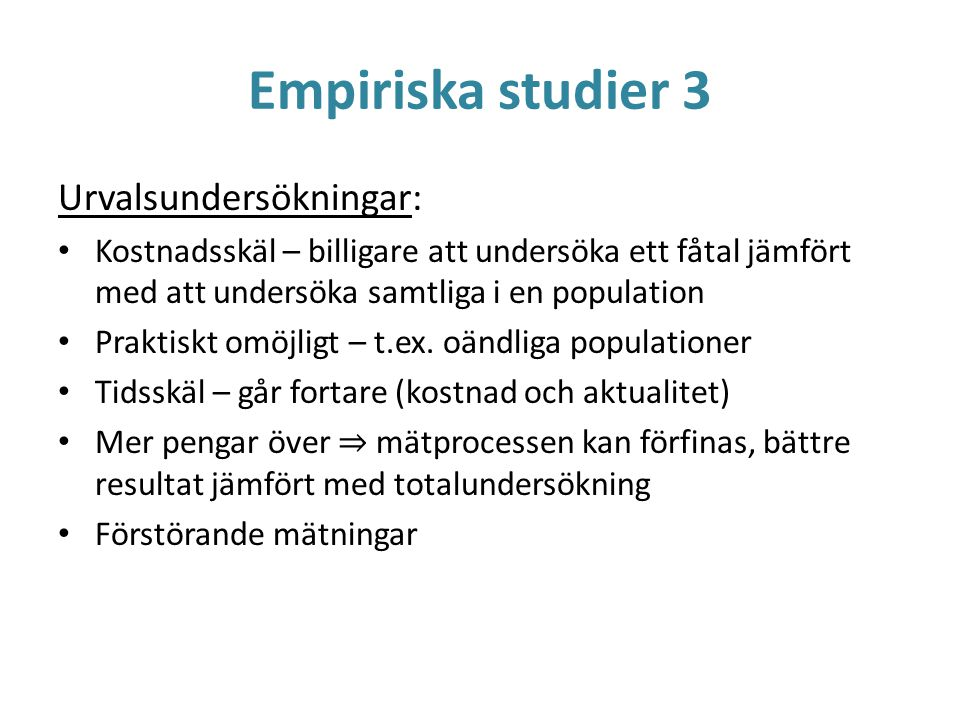 Empiriska studier 3 Urvalsundersökningar: Kostnadsskäl – billigare att undersöka ett fåtal jämfört med att undersöka samtliga i en population Praktisk