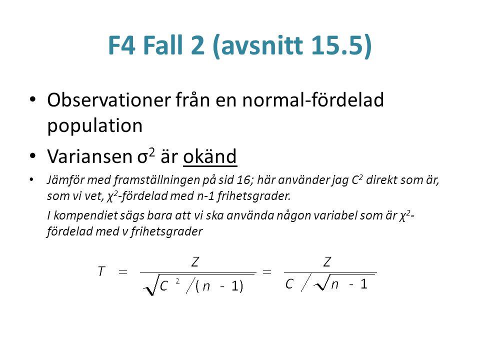 F4 Fall 2 (avsnitt 15.5) Observationer från en normal-fördelad population Variansen σ 2 är okänd Jämför med framställningen på sid 16; här använder ja