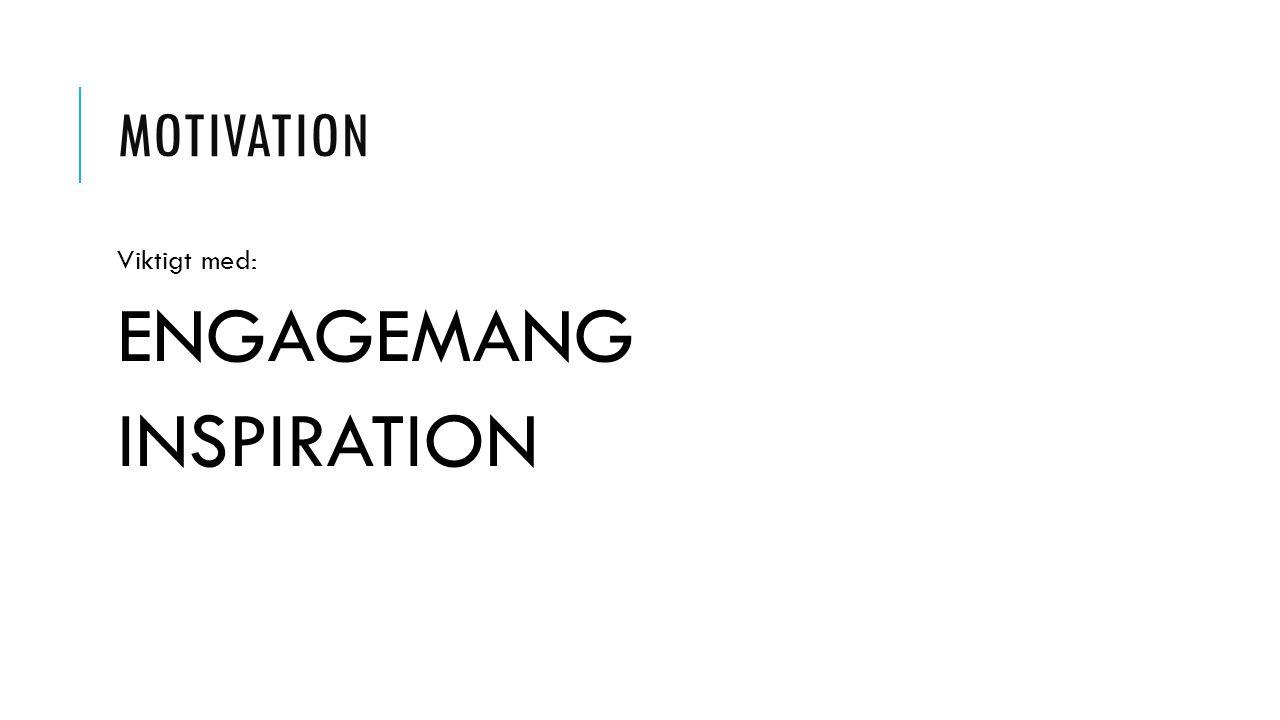 MOTIVATION Viktigt med: ENGAGEMANG INSPIRATION