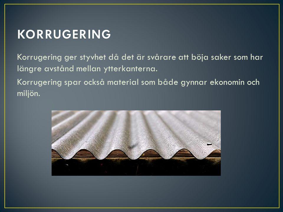 Korrugering ger styvhet då det är svårare att böja saker som har längre avstånd mellan ytterkanterna. Korrugering spar också material som både gynnar