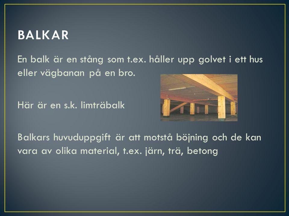 En balk är en stång som t.ex. håller upp golvet i ett hus eller vägbanan på en bro. Här är en s.k. limträbalk Balkars huvuduppgift är att motstå böjni