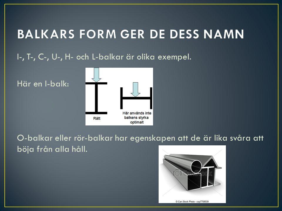 I-, T-, C-, U-, H- och L-balkar är olika exempel. Här en I-balk: O-balkar eller rör-balkar har egenskapen att de är lika svåra att böja från alla håll