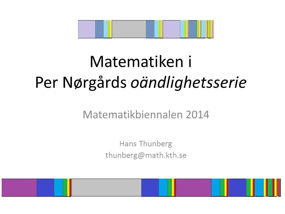 Matematiken i Per Nørgårds oändlighetsserie Matematikbiennalen 2014 Hans Thunberg thunberg@math.kth.se