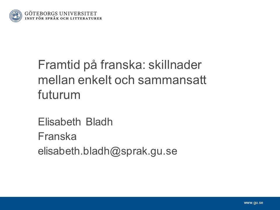 www.gu.se Elisabeth Bladh Franska elisabeth.bladh@sprak.gu.se Framtid på franska: skillnader mellan enkelt och sammansatt futurum