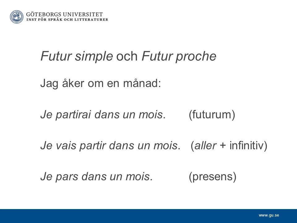 www.gu.se Futur simple och Futur proche Jag åker om en månad: Je partirai dans un mois.(futurum) Je vais partir dans un mois. (aller + infinitiv) Je p