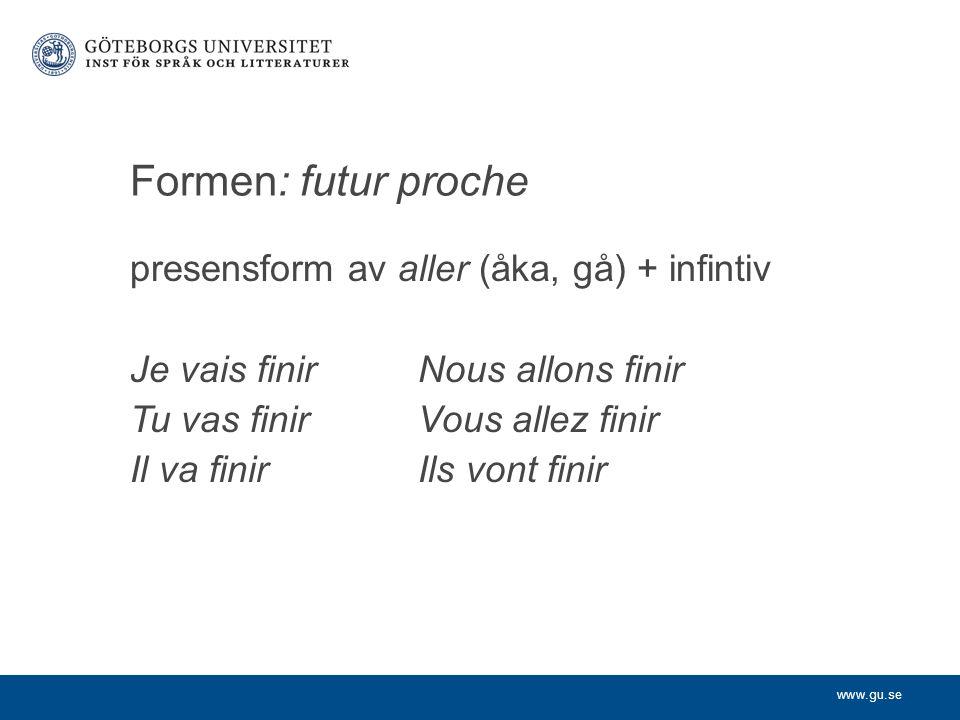 www.gu.se Formen: futur proche presensform av aller (åka, gå) + infintiv Je vais finirNous allons finir Tu vas finirVous allez finir Il va finir Ils v