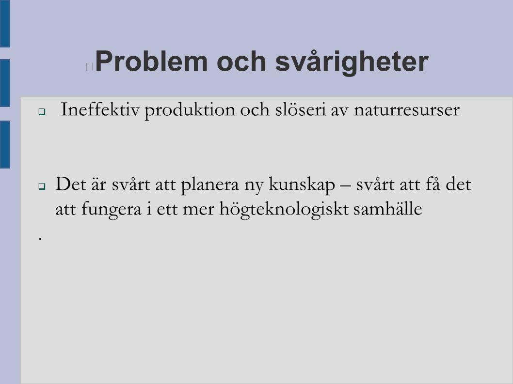 Problem och svårigheter  Ineffektiv produktion och slöseri av naturresurser  Det är svårt att planera ny kunskap – svårt att få det att fungera i et