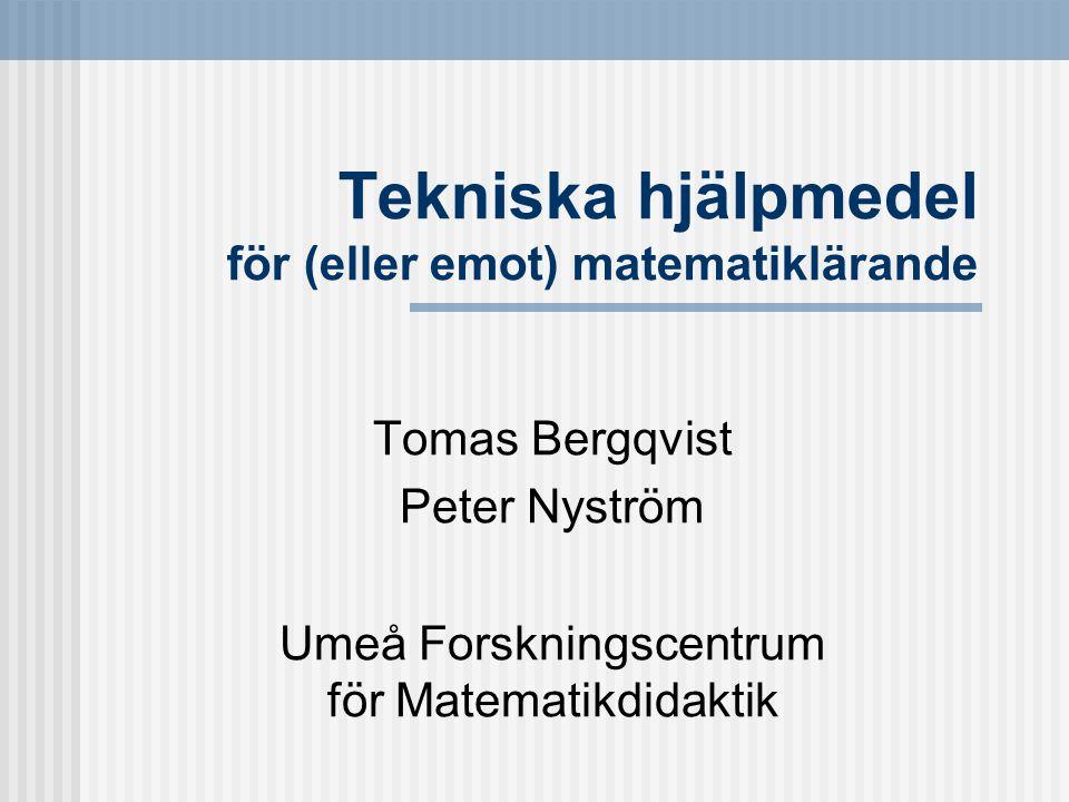 Tekniska hjälpmedel för (eller emot) matematiklärande Tomas Bergqvist Peter Nyström Umeå Forskningscentrum för Matematikdidaktik