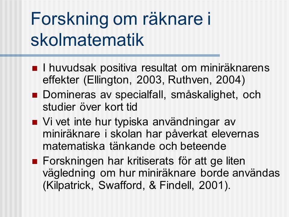 Forskning om räknare i skolmatematik I huvudsak positiva resultat om miniräknarens effekter (Ellington, 2003, Ruthven, 2004) Domineras av specialfall,