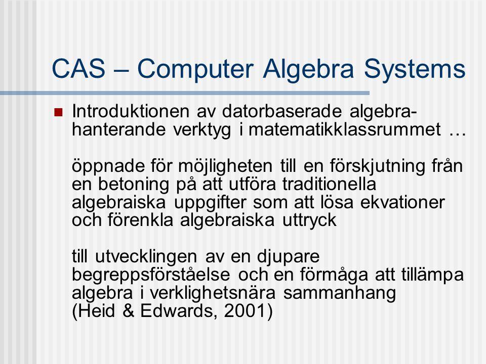 CAS – Computer Algebra Systems Introduktionen av datorbaserade algebra- hanterande verktyg i matematikklassrummet … öppnade för möjligheten till en fö