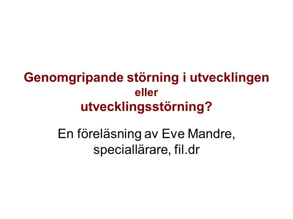 Genomgripande störning i utvecklingen eller utvecklingsstörning? En föreläsning av Eve Mandre, speciallärare, fil.dr